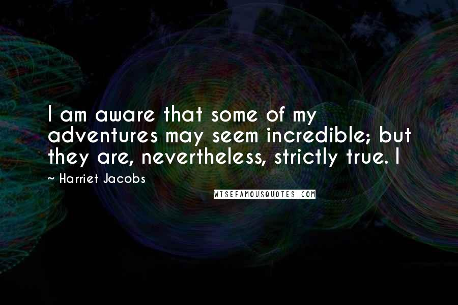 Harriet Jacobs quotes: I am aware that some of my adventures may seem incredible; but they are, nevertheless, strictly true. I