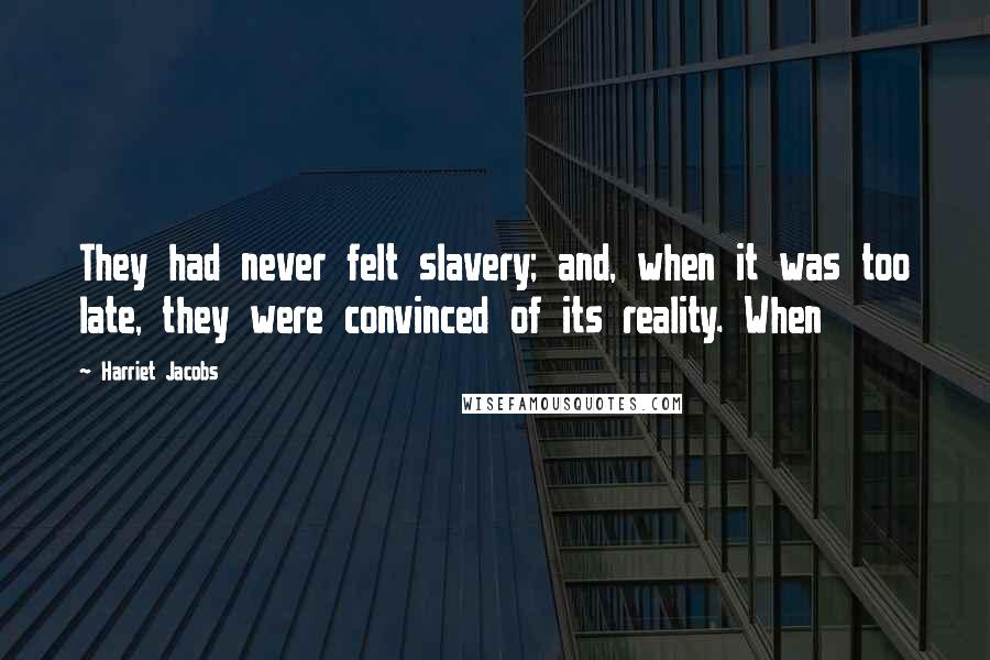 Harriet Jacobs quotes: They had never felt slavery; and, when it was too late, they were convinced of its reality. When