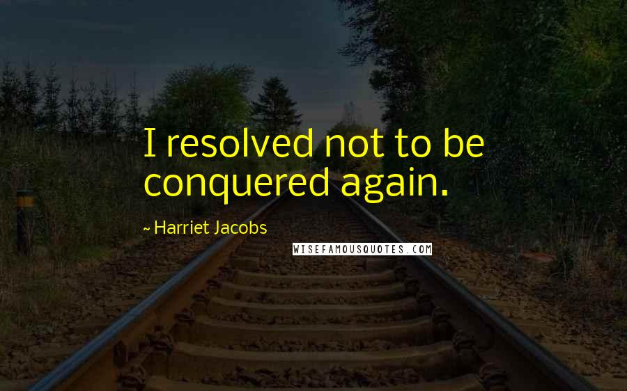 Harriet Jacobs quotes: I resolved not to be conquered again.
