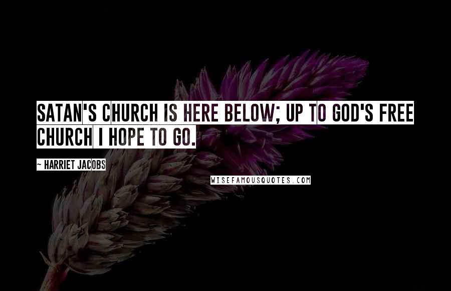 Harriet Jacobs quotes: Satan's church is here below; Up to God's free church I hope to go.