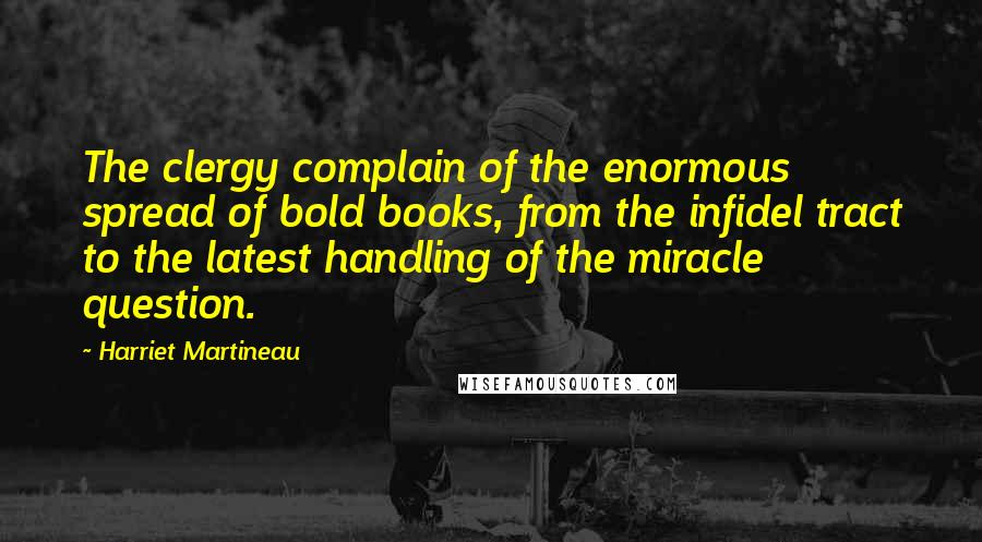 Harriet Martineau quotes: The clergy complain of the enormous spread of bold books, from the infidel tract to the latest handling of the miracle question.