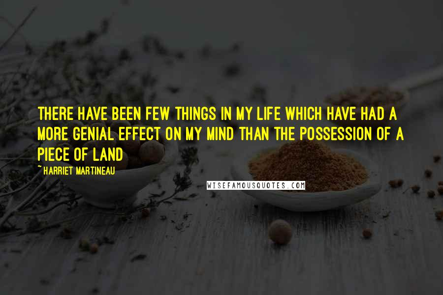 Harriet Martineau quotes: There have been few things in my life which have had a more genial effect on my mind than the possession of a piece of land