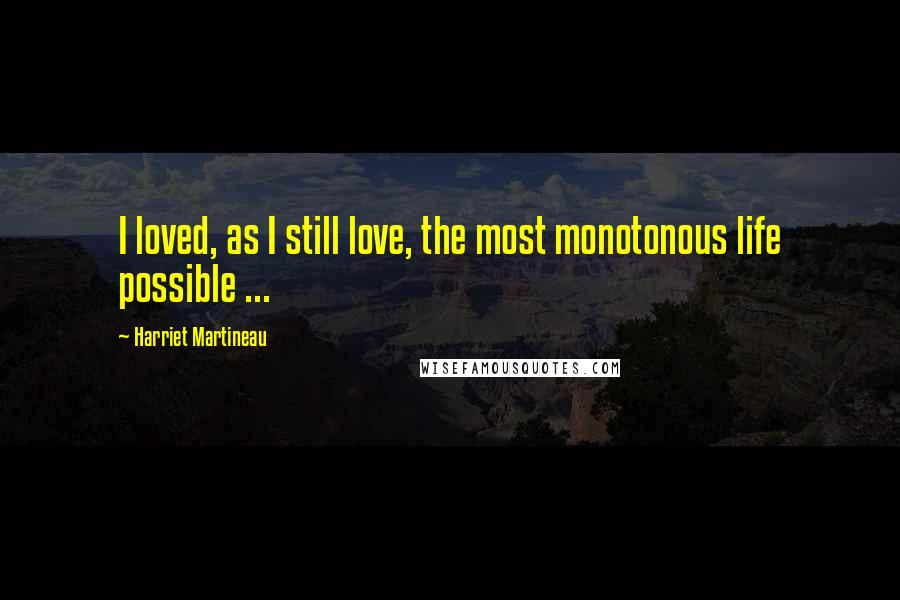 Harriet Martineau quotes: I loved, as I still love, the most monotonous life possible ...