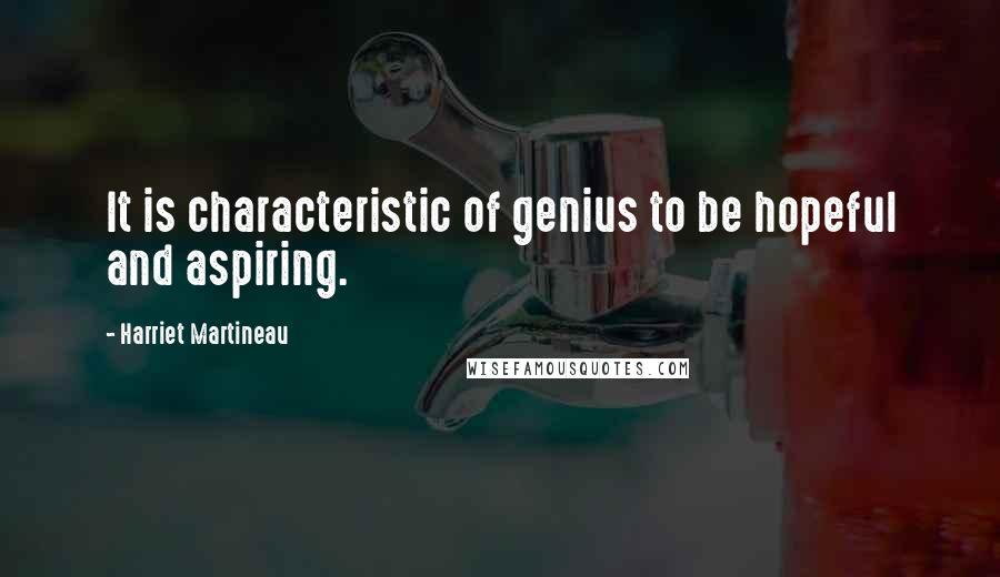 Harriet Martineau quotes: It is characteristic of genius to be hopeful and aspiring.