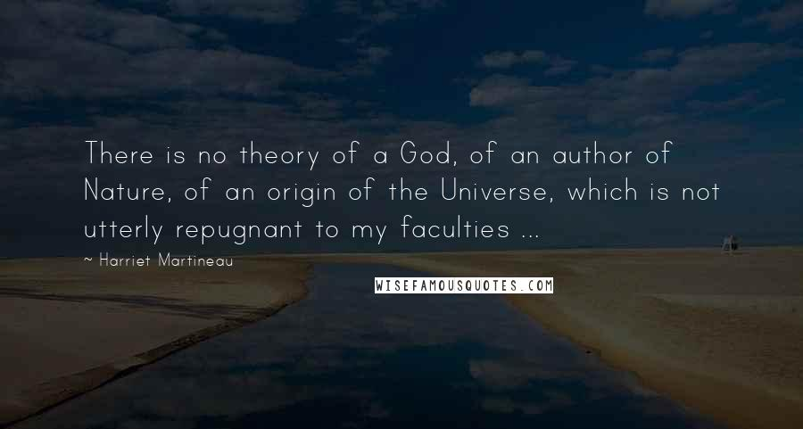 Harriet Martineau quotes: There is no theory of a God, of an author of Nature, of an origin of the Universe, which is not utterly repugnant to my faculties ...