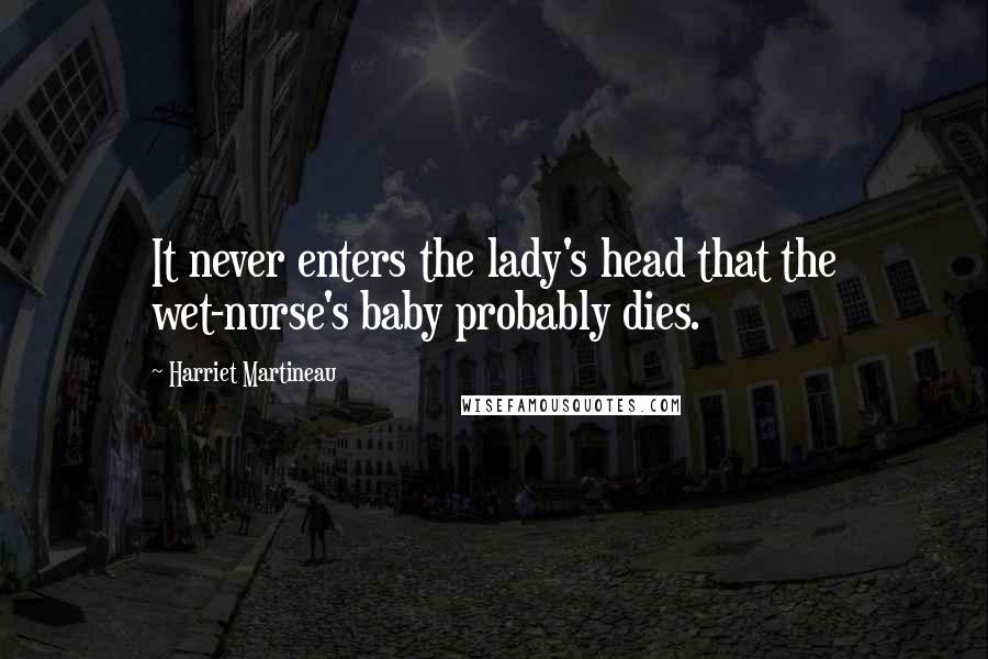Harriet Martineau quotes: It never enters the lady's head that the wet-nurse's baby probably dies.