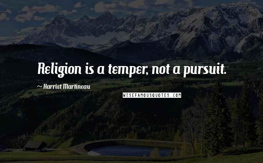 Harriet Martineau quotes: Religion is a temper, not a pursuit.