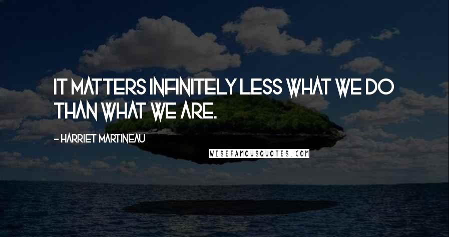 Harriet Martineau quotes: It matters infinitely less what we do than what we are.