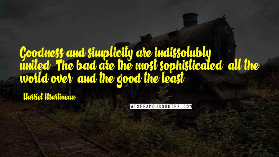 Harriet Martineau quotes: Goodness and simplicity are indissolubly united.-The bad are the most sophisticated, all the world over, and the good the least.
