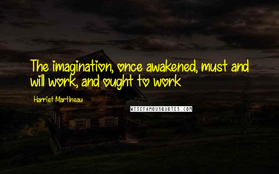 Harriet Martineau quotes: The imagination, once awakened, must and will work, and ought to work