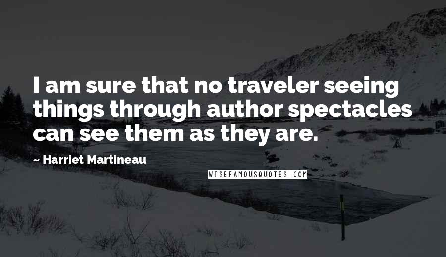 Harriet Martineau quotes: I am sure that no traveler seeing things through author spectacles can see them as they are.