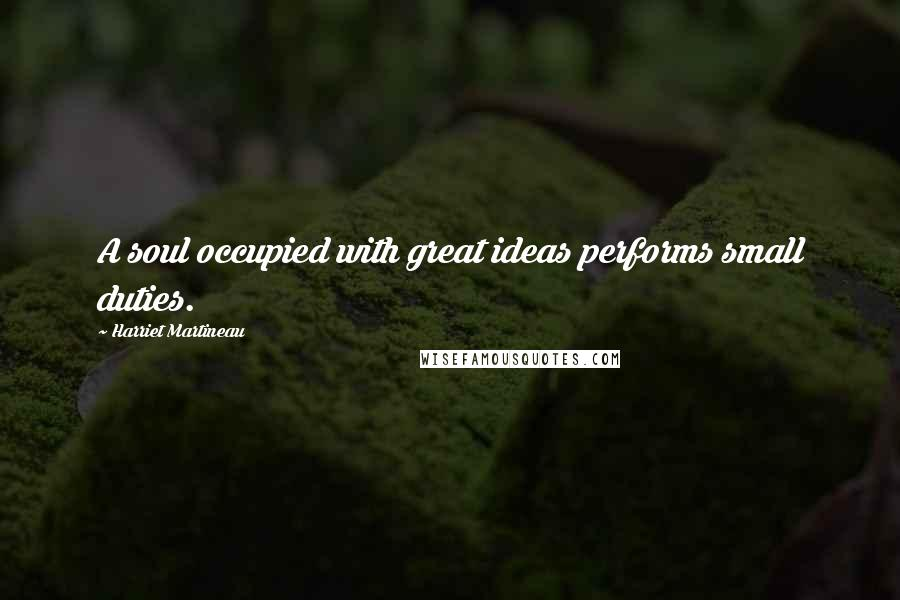Harriet Martineau quotes: A soul occupied with great ideas performs small duties.