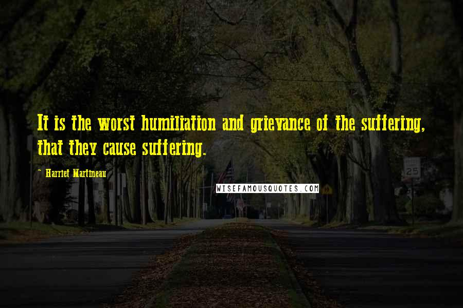 Harriet Martineau quotes: It is the worst humiliation and grievance of the suffering, that they cause suffering.