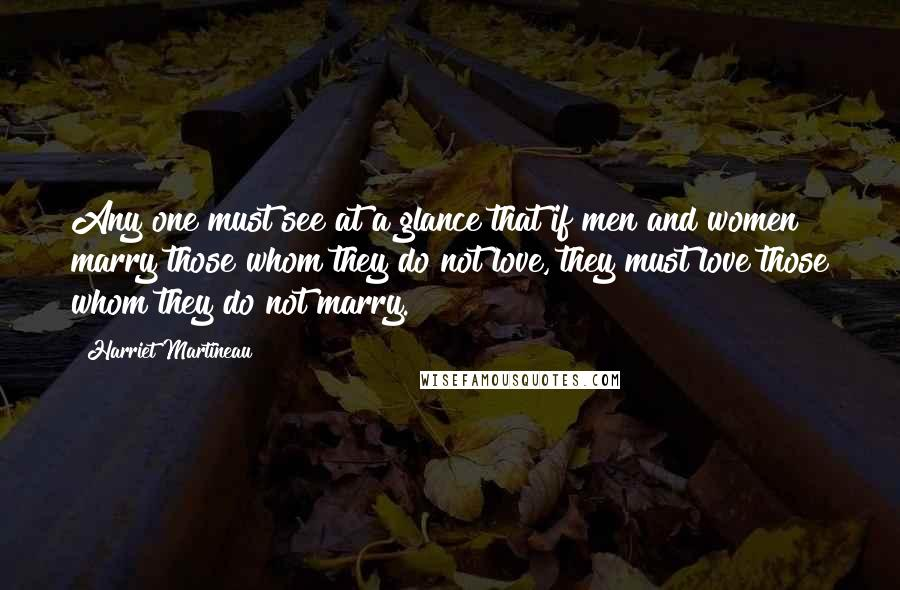 Harriet Martineau quotes: Any one must see at a glance that if men and women marry those whom they do not love, they must love those whom they do not marry.