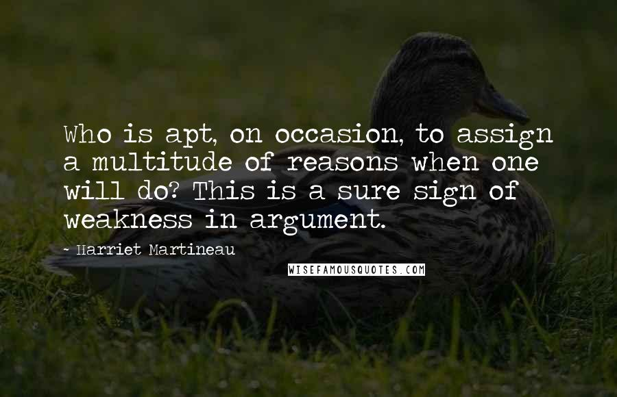 Harriet Martineau quotes: Who is apt, on occasion, to assign a multitude of reasons when one will do? This is a sure sign of weakness in argument.