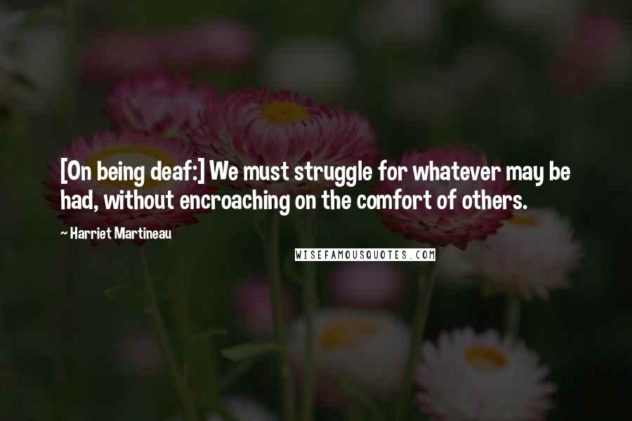 Harriet Martineau quotes: [On being deaf:] We must struggle for whatever may be had, without encroaching on the comfort of others.