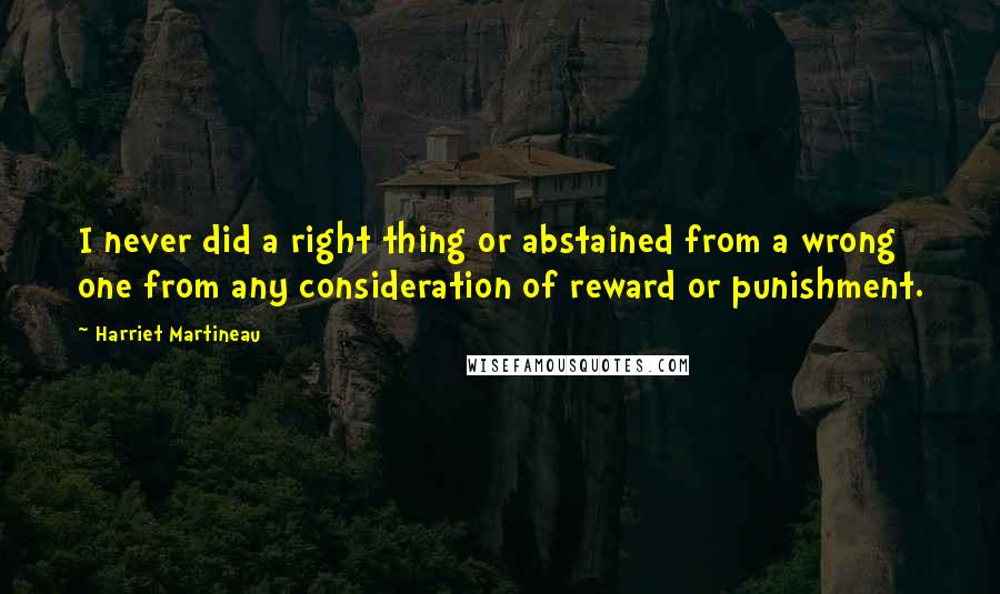 Harriet Martineau quotes: I never did a right thing or abstained from a wrong one from any consideration of reward or punishment.