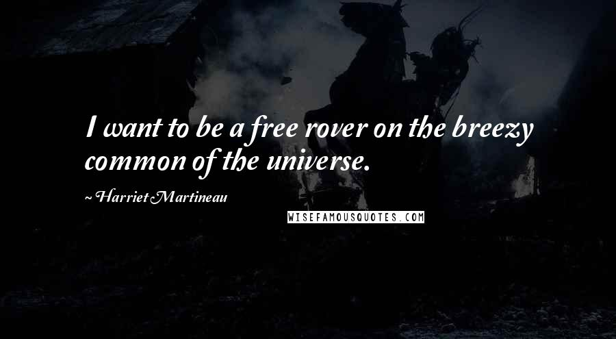 Harriet Martineau quotes: I want to be a free rover on the breezy common of the universe.