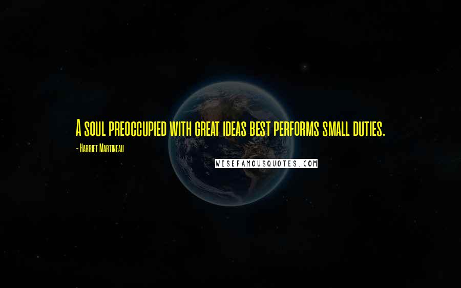 Harriet Martineau quotes: A soul preoccupied with great ideas best performs small duties.