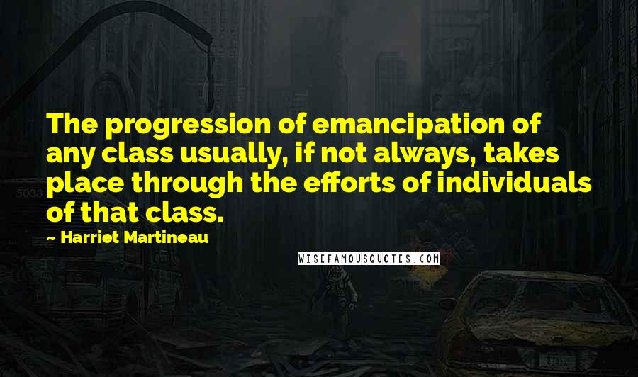 Harriet Martineau quotes: The progression of emancipation of any class usually, if not always, takes place through the efforts of individuals of that class.