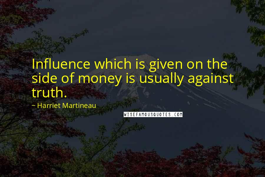 Harriet Martineau quotes: Influence which is given on the side of money is usually against truth.