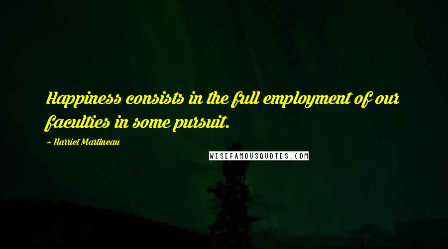 Harriet Martineau quotes: Happiness consists in the full employment of our faculties in some pursuit.