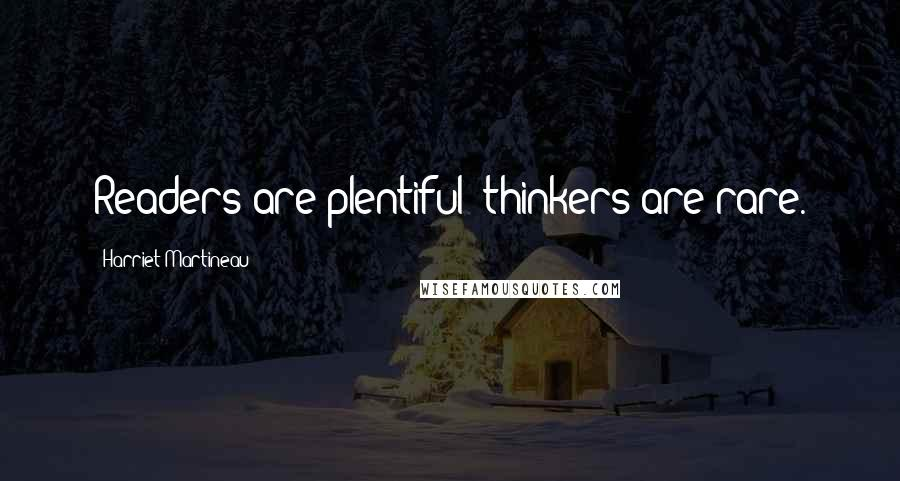 Harriet Martineau quotes: Readers are plentiful; thinkers are rare.