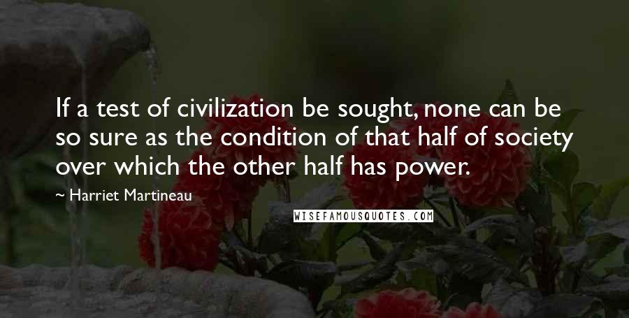 Harriet Martineau quotes: If a test of civilization be sought, none can be so sure as the condition of that half of society over which the other half has power.