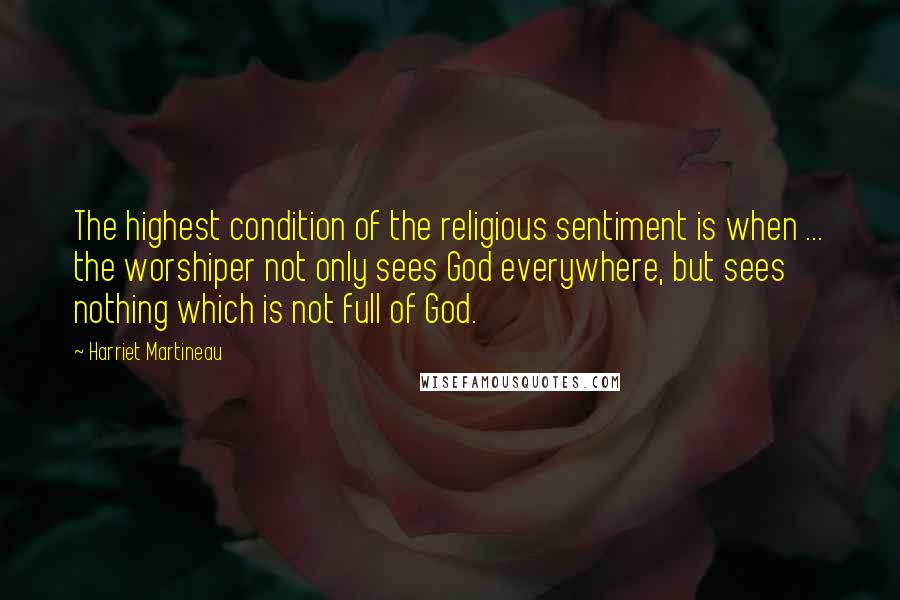 Harriet Martineau quotes: The highest condition of the religious sentiment is when ... the worshiper not only sees God everywhere, but sees nothing which is not full of God.