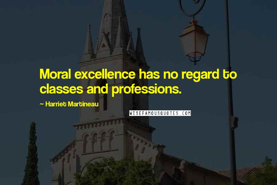 Harriet Martineau quotes: Moral excellence has no regard to classes and professions.