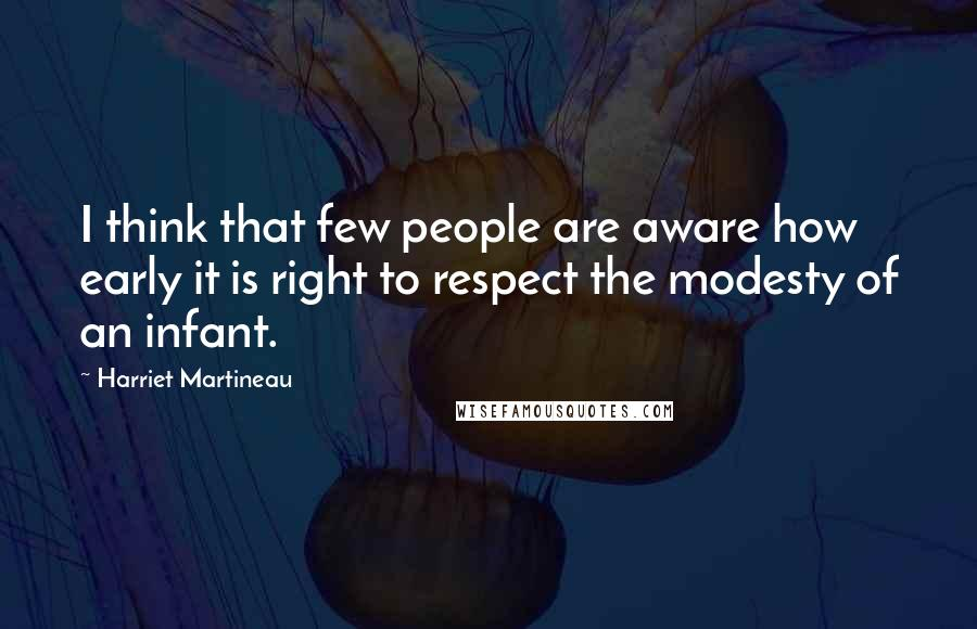 Harriet Martineau quotes: I think that few people are aware how early it is right to respect the modesty of an infant.