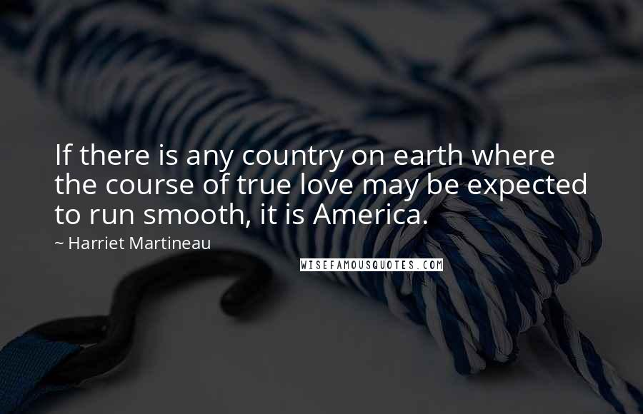 Harriet Martineau quotes: If there is any country on earth where the course of true love may be expected to run smooth, it is America.