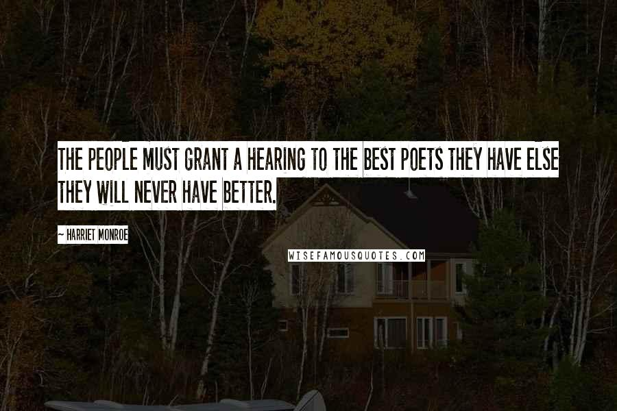 Harriet Monroe quotes: The people must grant a hearing to the best poets they have else they will never have better.