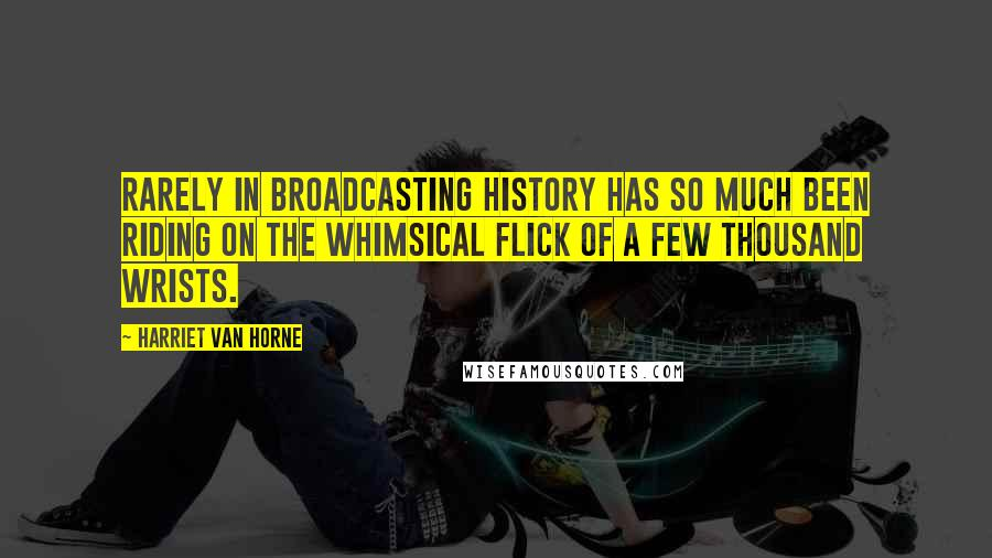 Harriet Van Horne quotes: Rarely in broadcasting history has so much been riding on the whimsical flick of a few thousand wrists.