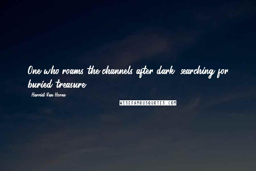 Harriet Van Horne quotes: One who roams the channels after dark, searching for buried treasure.