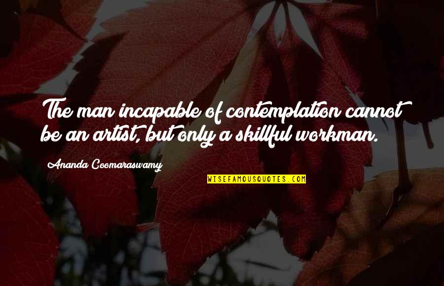 Harriet Vanger Quotes By Ananda Coomaraswamy: The man incapable of contemplation cannot be an