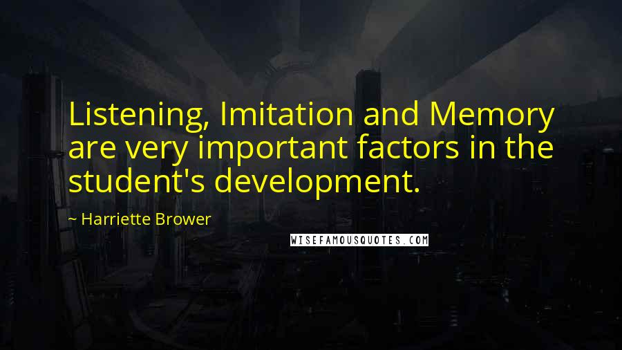 Harriette Brower quotes: Listening, Imitation and Memory are very important factors in the student's development.