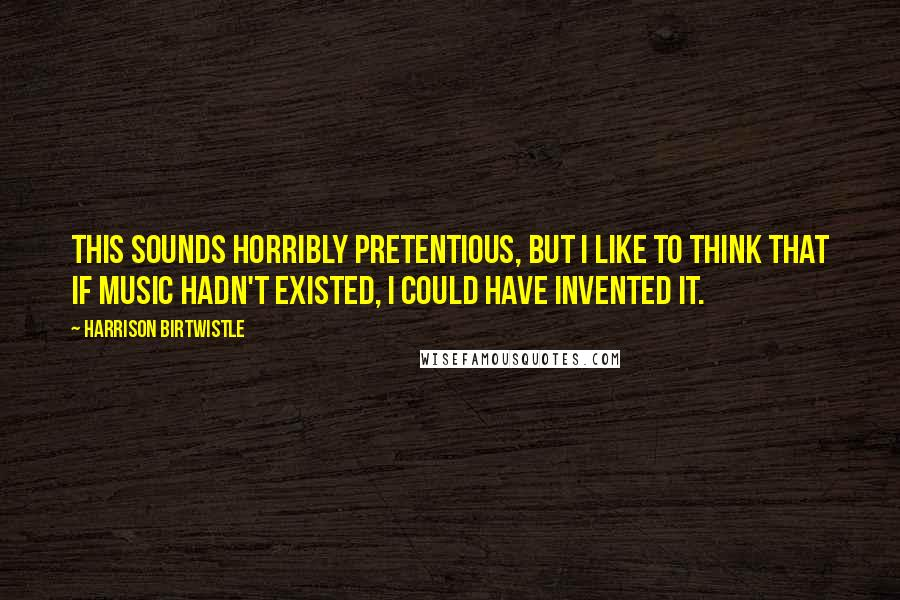 Harrison Birtwistle quotes: This sounds horribly pretentious, but I like to think that if music hadn't existed, I could have invented it.