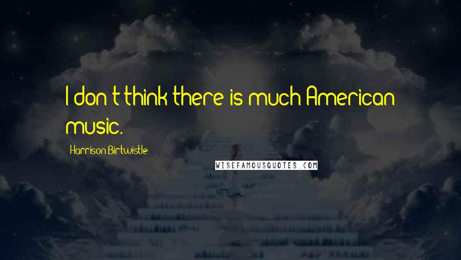 Harrison Birtwistle quotes: I don't think there is much American music.