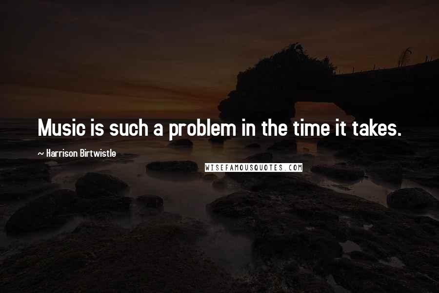 Harrison Birtwistle quotes: Music is such a problem in the time it takes.