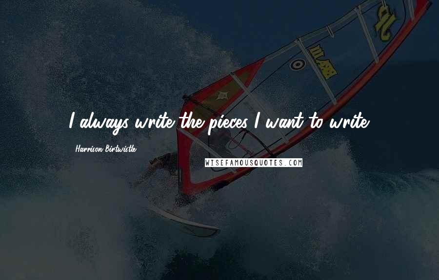 Harrison Birtwistle quotes: I always write the pieces I want to write.
