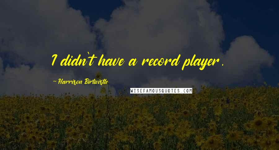 Harrison Birtwistle quotes: I didn't have a record player.