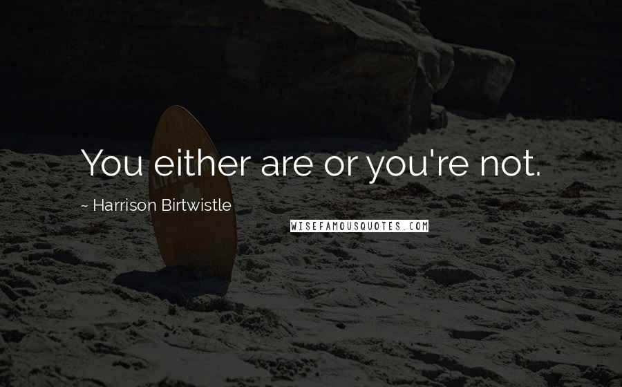 Harrison Birtwistle quotes: You either are or you're not.