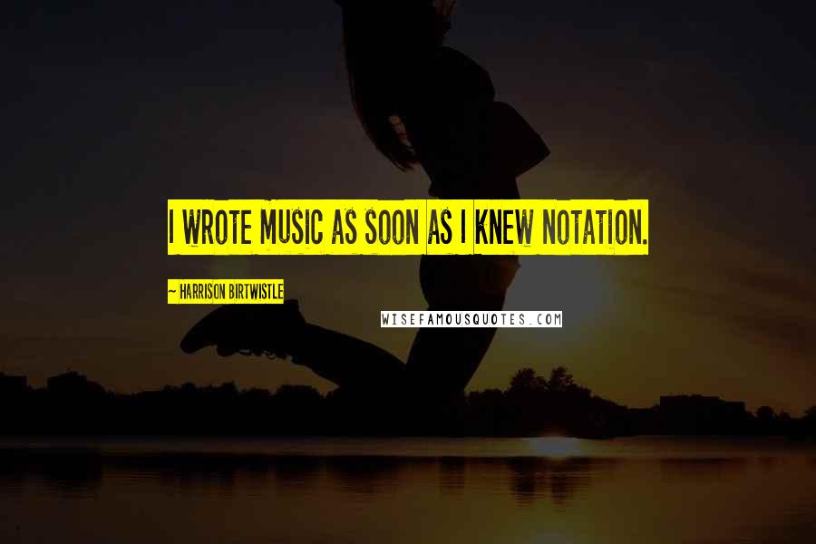 Harrison Birtwistle quotes: I wrote music as soon as I knew notation.