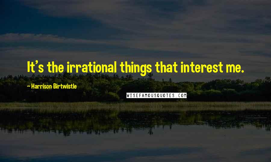 Harrison Birtwistle quotes: It's the irrational things that interest me.