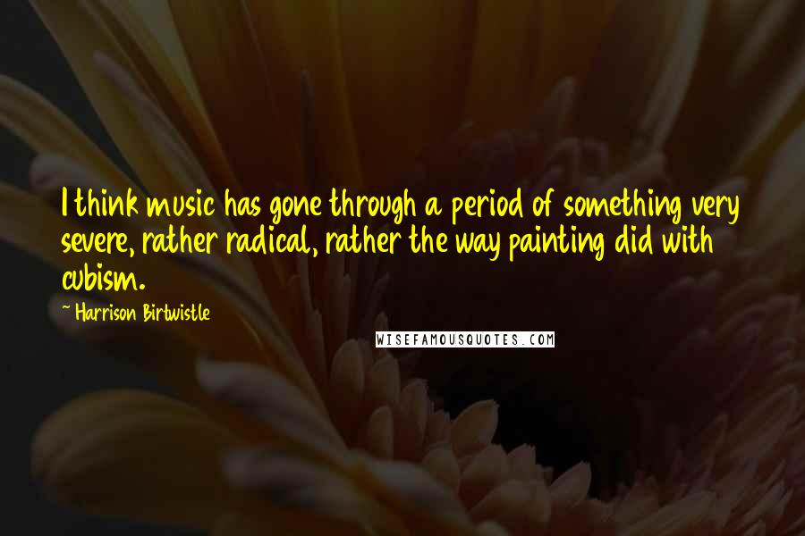 Harrison Birtwistle quotes: I think music has gone through a period of something very severe, rather radical, rather the way painting did with cubism.