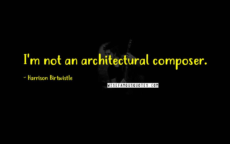 Harrison Birtwistle quotes: I'm not an architectural composer.