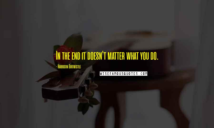 Harrison Birtwistle quotes: In the end it doesn't matter what you do.