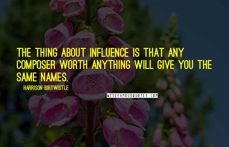 Harrison Birtwistle quotes: The thing about influence is that any composer worth anything will give you the same names.