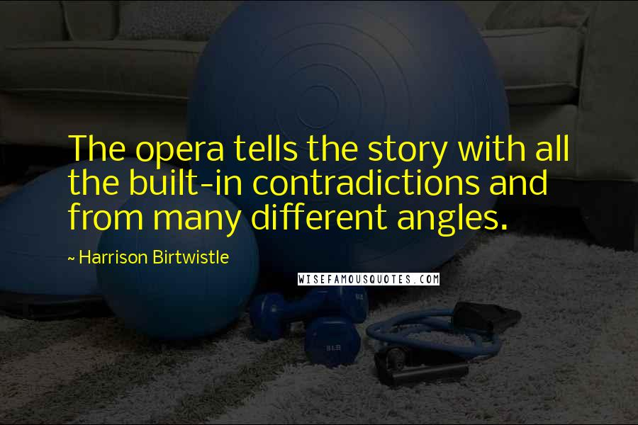 Harrison Birtwistle quotes: The opera tells the story with all the built-in contradictions and from many different angles.
